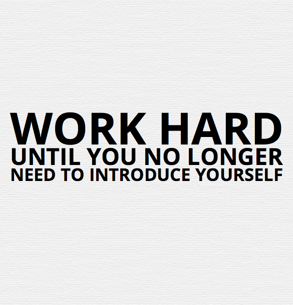 work hard until you no longer need to introduce yourself
